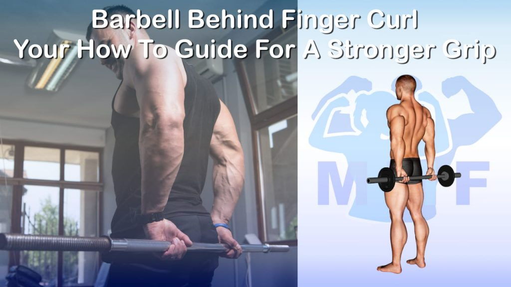 Barbell Behind Finger Curl - Your How To Guide For A Stronger Grip